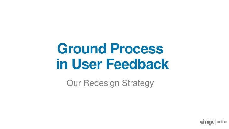 Ground Process in User Feedback<br />Our Redesign Strategy<br />