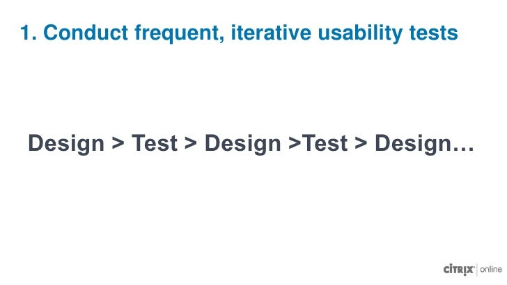 1. Conduct frequent, iterative usability tests<br />Design > Test > Design >Test > Design…<br />