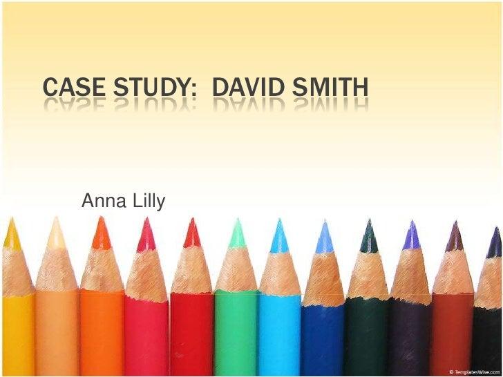 Case Study:  David Smith<br />Anna Lilly<br />