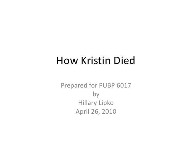 How Kristin Died<br />Prepared for PUBP 6017<br />by<br />Hillary Lipko<br />April 26, 2010<br />