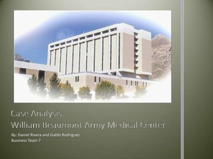 Case Analysis:William Beaumont Army Medical Center<br />By: Daniel Rivera and Gabbi Rodriguez<br />Business Team 7<br />