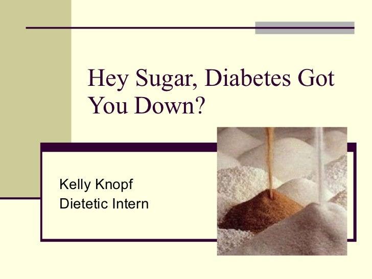 Hey Sugar, Diabetes Got You Down? Kelly Knopf Dietetic Intern