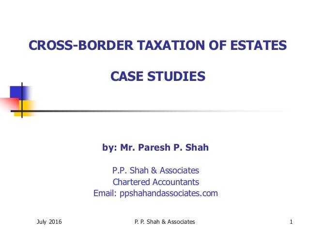 July 2016 P. P. Shah & Associates 1 CROSS-BORDER TAXATION OF ESTATES CASE STUDIES by: Mr. Paresh P. Shah P.P. Shah & Assoc...