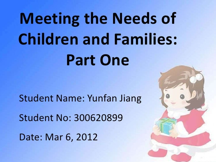 Meeting the Needs ofChildren and Families:       Part OneStudent Name: Yunfan JiangStudent No: 300620899Date: Mar 6, 2012
