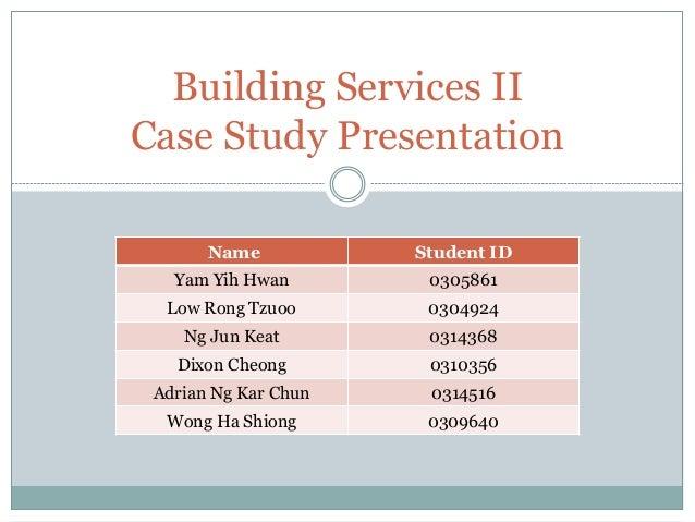 Building Services II Case Study Presentation Name Student ID Yam Yih Hwan 0305861 Low Rong Tzuoo 0304924 Ng Jun Keat 03143...