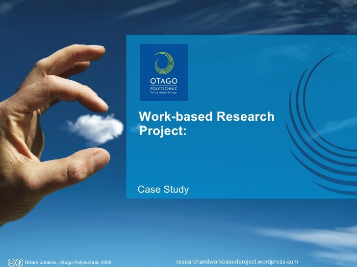 Work-based Research Project: researchandworkbasedproject.wordpress.com Hillary Jenkins, Otago Polytechnic 2008 Case Study