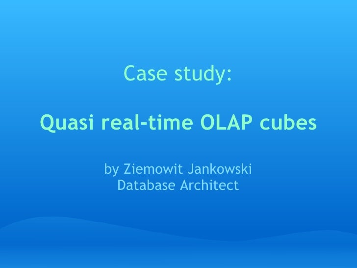Case study:               Quasi real-time OLAP cubes      by Ziemowit Jankowski        Database Architect