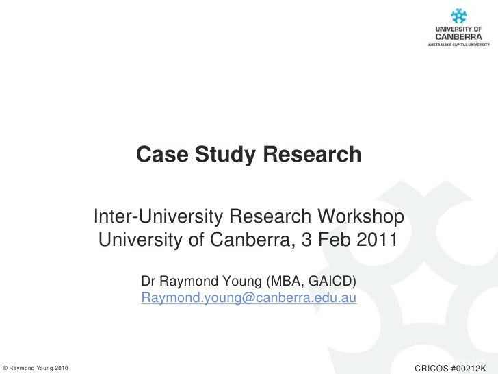 Case Study Research<br />Inter-University Research Workshop<br />University of Canberra, 3 Feb 2011  <br />Dr Raymond Youn...