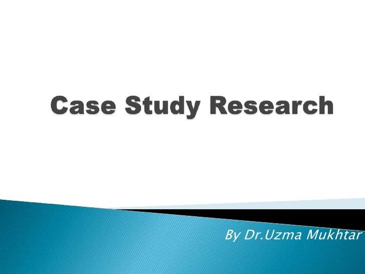 Case Study Research<br />By Dr.UzmaMukhtar<br />