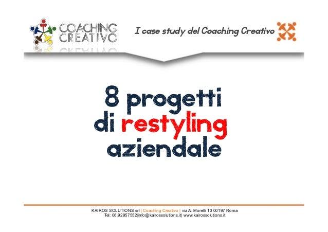 8 progetti di restyling aziendale KAIROS SOLUTIONS srl   Coaching Creativo   via A. Morelli 10 00197 Roma Tel: 06.92957552...