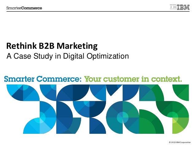 © 2013 IBM Corporation Rethink B2B Marketing A Case Study in Digital Optimization