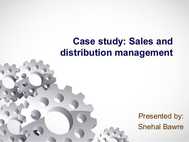 Case study: Sales and distribution management Presented by: Snehal Bawre