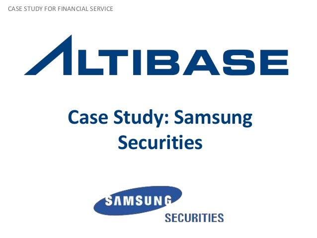 CASE STUDY FOR FINANCIAL SERVICE                  Case Study: Samsung                       Securities