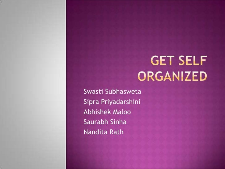 GET SELF ORGANIZED<br />SwastiSubhasweta<br />SipraPriyadarshini<br />AbhishekMaloo<br />SaurabhSinha<br />NanditaRath<br />