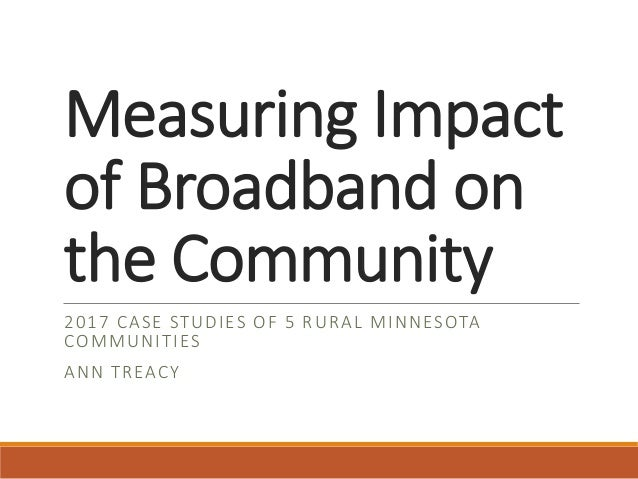 Measuring Impact of Broadband on the Community 2017 CASE STUDIES OF 5 RURAL MINNESOTA COMMUNITIES ANN TREACY