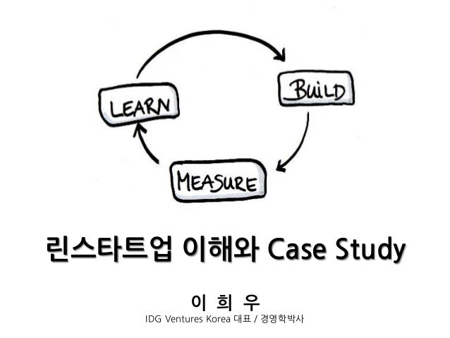 린스타트업 이해와 Case Study 이 희 우 IDG Ventures Korea 대표 / 경영학박사