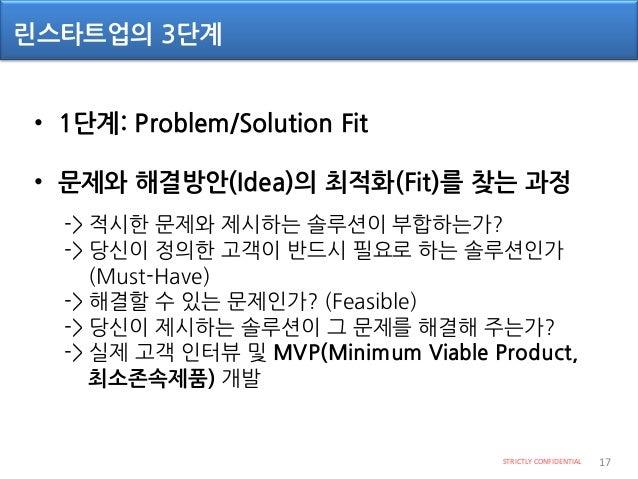 MVP(Minimum Viable Product) STRICTLY CONFIDENTIAL 18 • 최소존속제품(Minimum Viable Product) 최소 노력과 개발기간으로 Build-Measure-Learn을 돌...