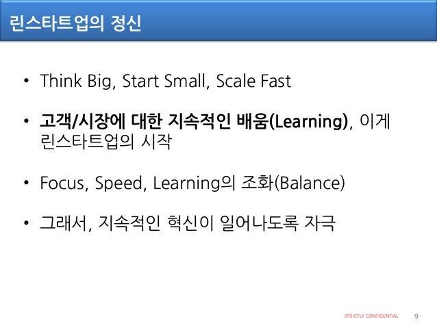 Lean Startup 방법론의 다섯 가지 원칙 STRICTLY CONFIDENTIAL 10 1. 초기단계 조직(회사)라면 모두 적용 가능 2. 불확실성 속에서 성공하려면 새로운 방식의 관리가 요구됨 (검증된 학습과 측...