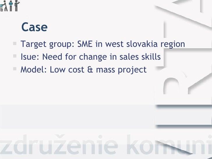 Case <ul><li>Target group: SME in west slovakia region </li></ul><ul><li>Isue: Need for change in sales skills </li></ul><...
