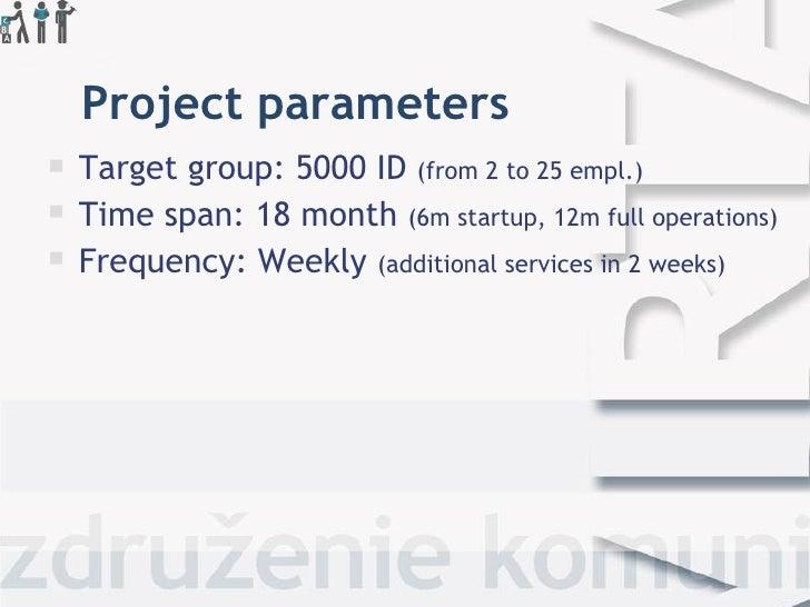 Project parameters <ul><li>Target group: 5000 ID  (from 2 to 25 empl.) </li></ul><ul><li>Time span: 18 month  (6m startup,...