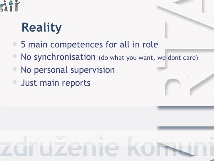 Reality <ul><li>5 main competences for all in role </li></ul><ul><li>No synchronisation  (do what you want, we dont care) ...