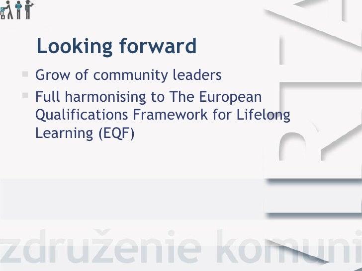 Looking forward <ul><li>Grow of community leaders </li></ul><ul><li>Full harmonising to TheEuropean Qualifications Framew...