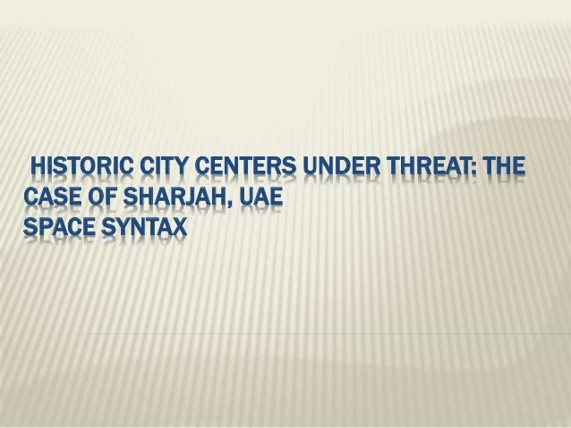 HISTORIC CITY CENTERS UNDER THREAT: THE CASE OF SHARJAH, UAE SPACE SYNTAX