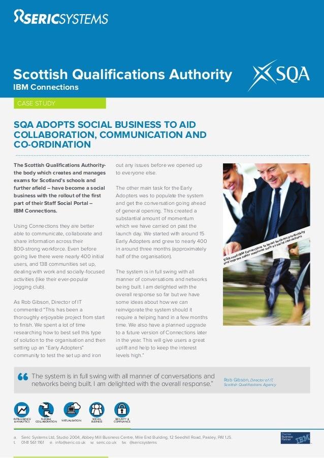 Scottish Qualifications AuthorityIBM Connections     CASE STUDYSQA ADOPTS SOCIAL BUSINESS TO AIDCOLLABORATION, COMMUNICATIO...