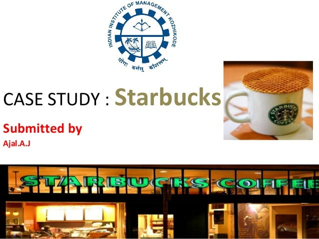 CASE STUDY : Starbucks Submitted by Ajal.A.J