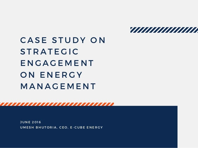 CASE STUDY ON STRATEGIC ENGAGEMENT ON ENERGY MANAGEMENT JUNE 2016 UMESH BHUTORIA, CEO, E- CUBE ENERGY