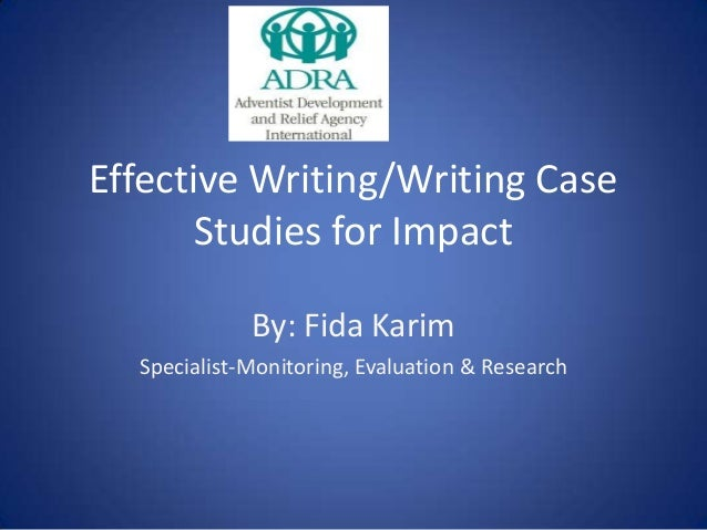 Effective Writing/Writing Case Studies for Impact By: Fida Karim Specialist-Monitoring, Evaluation & Research