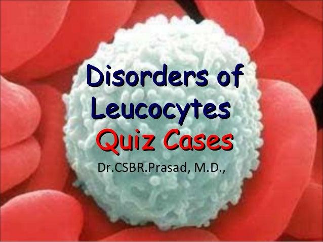 Disorders ofDisorders of LeucocytesLeucocytes Quiz CasesQuiz Cases Dr.CSBR.Prasad, M.D.,