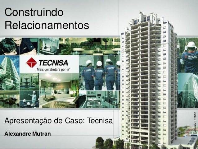 ConstruindoRelacionamentosApresentação de Caso: TecnisaAlexandre MutranSetembro/2010