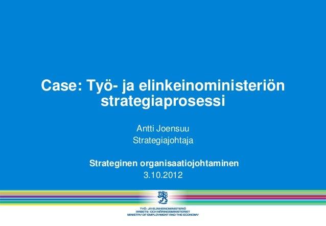 Case: Työ- ja elinkeinoministeriön        strategiaprosessi                Antti Joensuu               Strategiajohtaja   ...