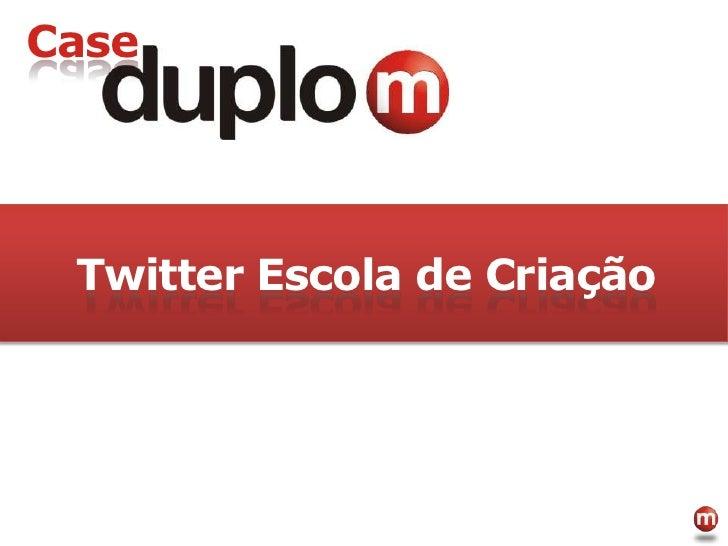 Case<br />TwitterEscola de Criação<br />