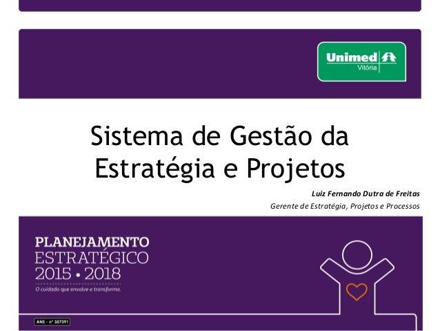 Case Unimed Vitória - Planejamento Estratégico 2015-2018. Sistema de Gestão  da Estratégia e Projetos Luiz Fernando Dutra de Freitas Gerente de  Estratégia 5157d46f74c9d