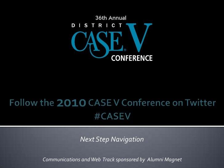 Follow the 2010 CASE V Conference on Twitter#CASEV<br />Next Step Navigation<br />Communications and Web  Track sponsored ...