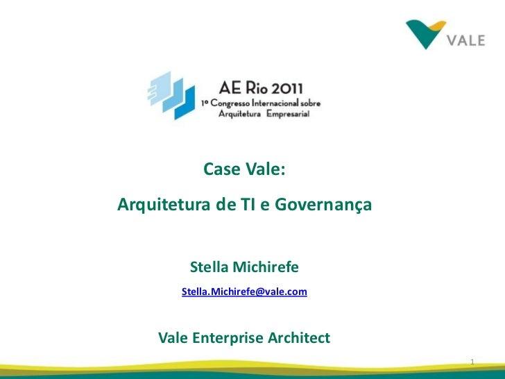 Case Vale:Arquitetura de TI e Governança        Stella Michirefe       Stella.Michirefe@vale.com    Vale Enterprise Archit...