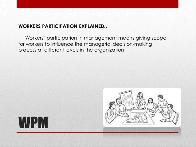 case study on workers participation in management Abstract this paper makes a case for workers participation in management the paper traces the subtle beginnings of worker participation schemes across the globe and brings out the concept as it has evolved in the present days.