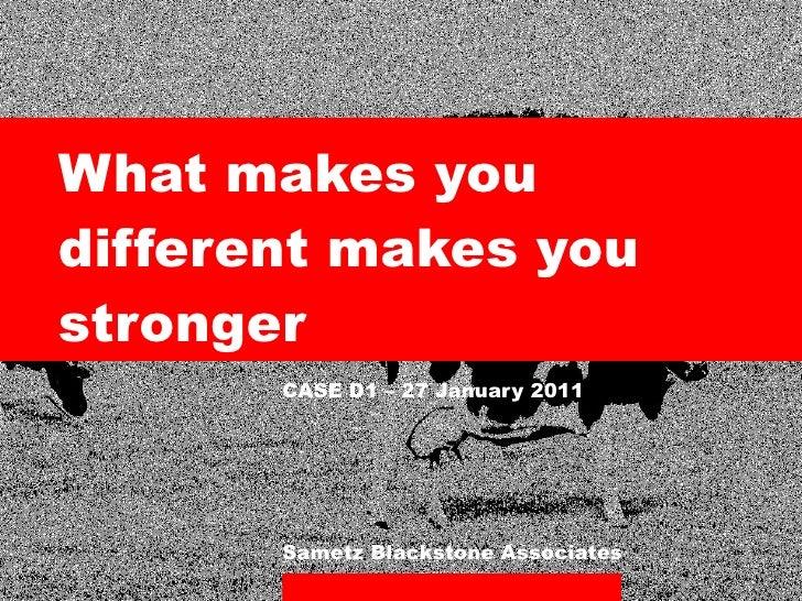 <ul><li>What makes you different makes you stronger </li></ul><ul><li>CASE D1 – 27 January 2011 </li></ul>