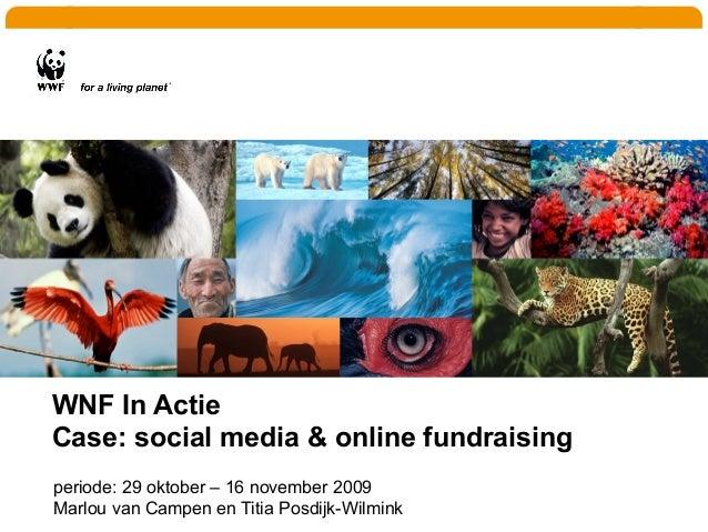 WNF In Actie Case: social media & online fundraising periode: 29 oktober – 16 november 2009 Marlou van Campen en Titia Pos...