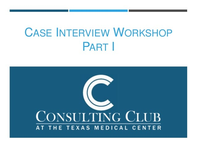 CASE INTERVIEW WORKSHOP PART I ...  Interview Workshop