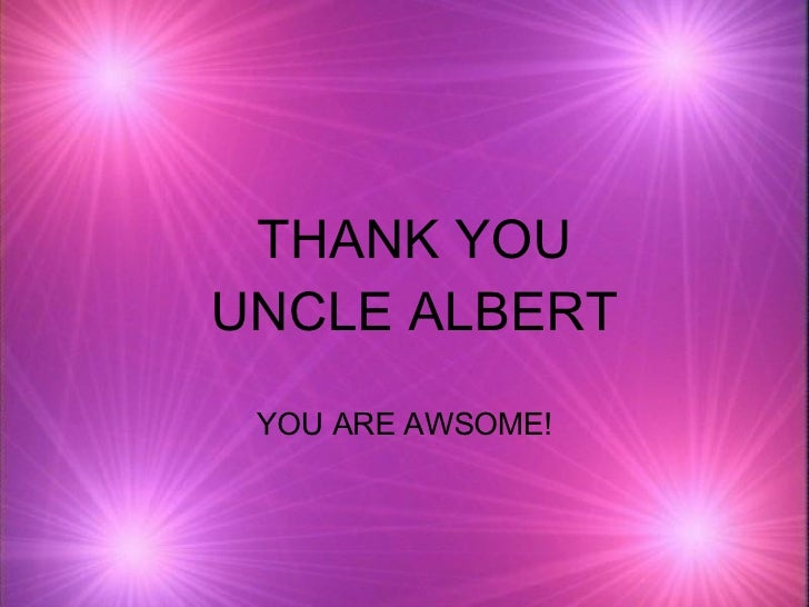 THANK YOU UNCLE ALBERT YOU ARE AWSOME!