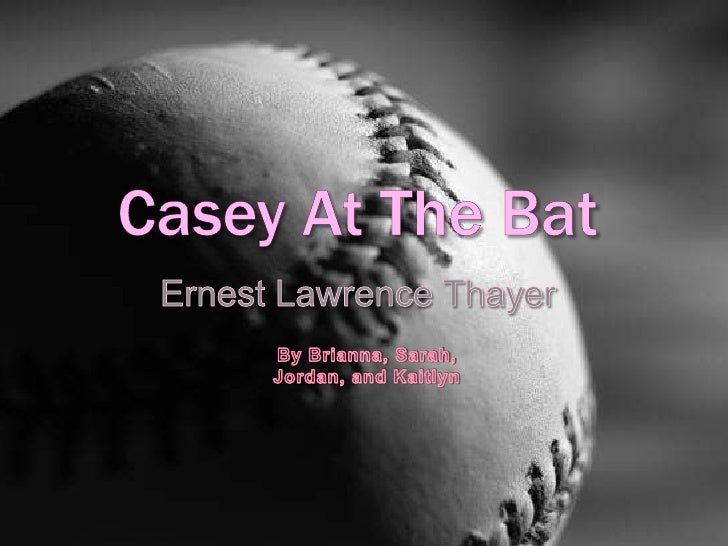 Casey At The Bat<br />Ernest Lawrence Thayer<br />By Brianna, Sarah, Jordan, and Kaitlyn<br />