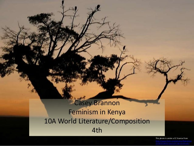 Casey Brannon Feminism in Kenya 10A World Literature/Composition 4th This photo is under a CC license from http://www.flic...