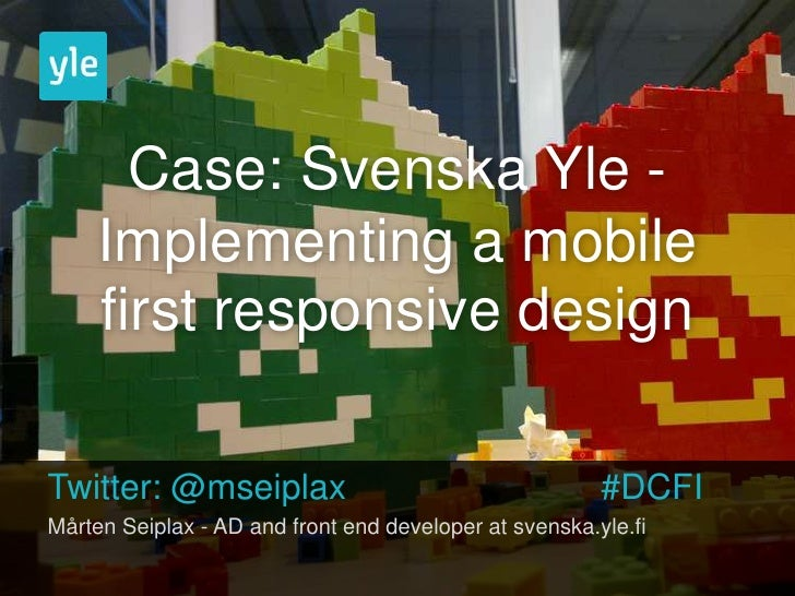 Case: Svenska Yle -     Implementing a mobile     first responsive designTwitter: @mseiplax                               ...