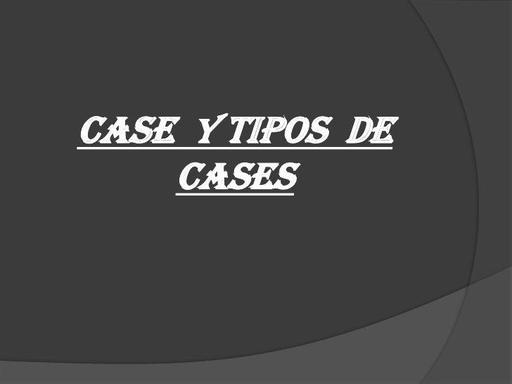 CASE Y tipos de    cases