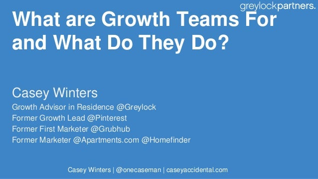 What are Growth Teams For and What Do They Do? Casey Winters Growth Advisor in Residence @Greylock Former Growth Lead @Pin...