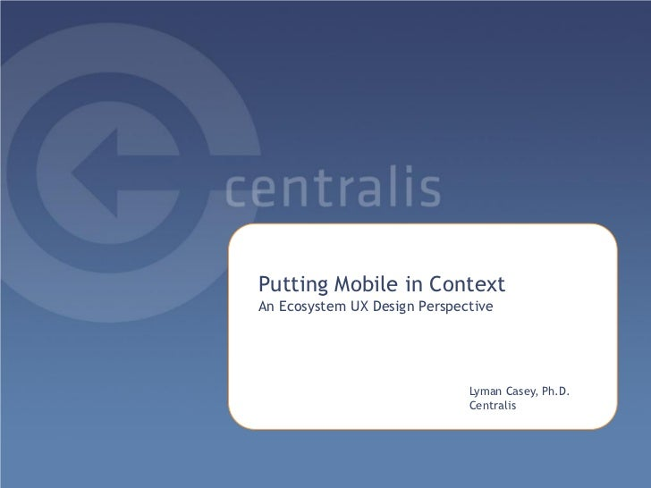 Putting Mobile in ContextAn Ecosystem UX Design Perspective                              Lyman Casey, Ph.D.               ...