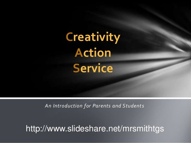 Creativity Action Service An Introduction for Parents and Students  http://www.slideshare.net/mrsmithtgs